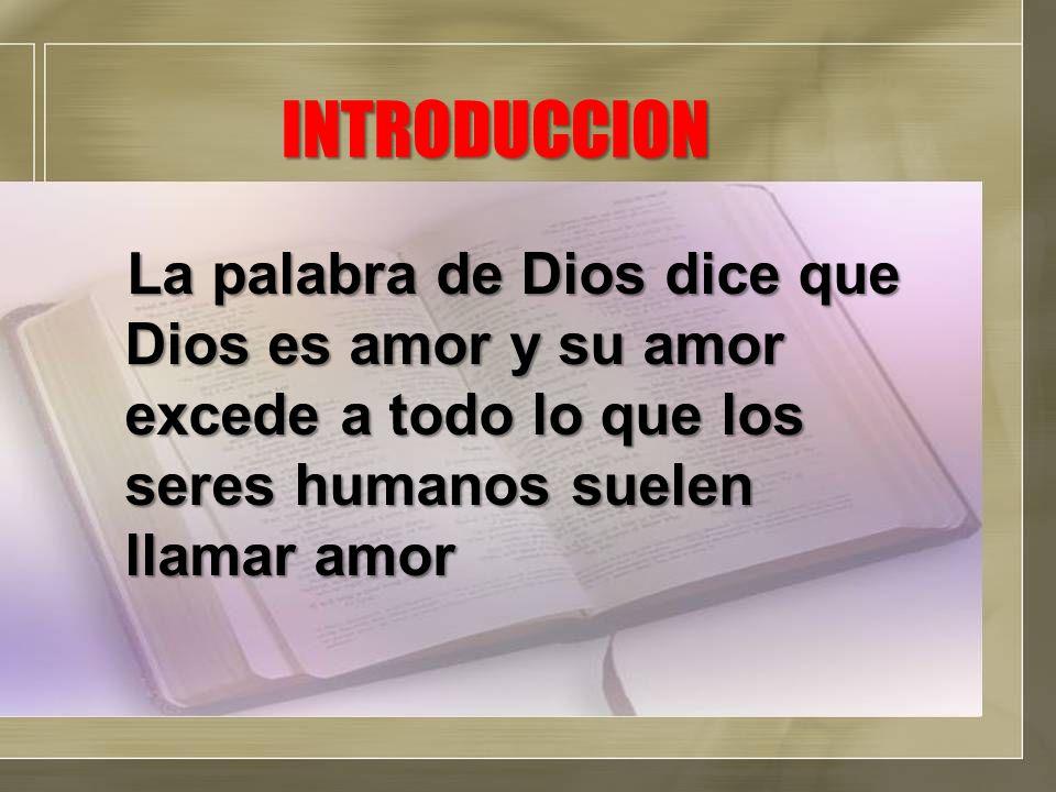 INTRODUCCION La palabra de Dios dice que Dios es amor y su amor excede a todo lo que los seres humanos suelen llamar amor.