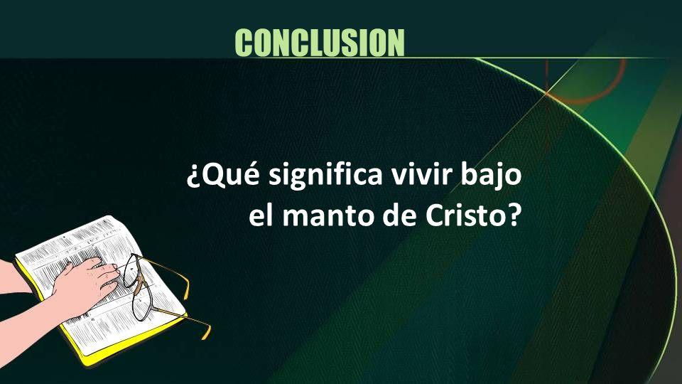 CONCLUSION ¿Qué significa vivir bajo el manto de Cristo