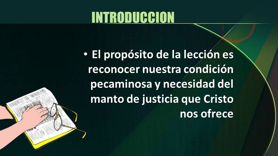 INTRODUCCION El propósito de la lección es reconocer nuestra condición pecaminosa y necesidad del manto de justicia que Cristo nos ofrece.