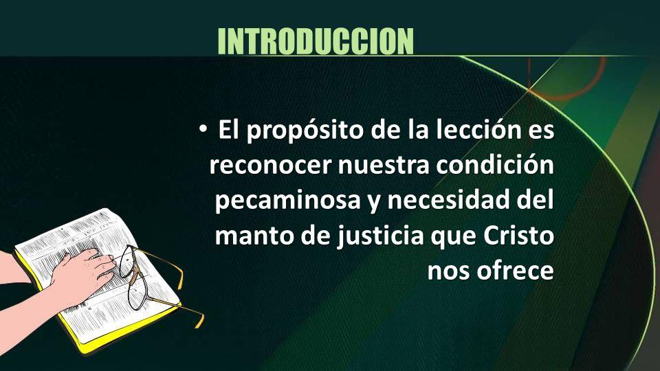 INTRODUCCIONEl propósito de la lección es reconocer nuestra condición pecaminosa y necesidad del manto de justicia que Cristo nos ofrece.