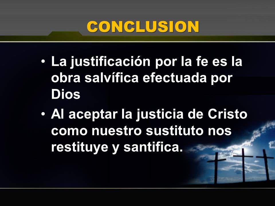 CONCLUSION La justificación por la fe es la obra salvífica efectuada por Dios.
