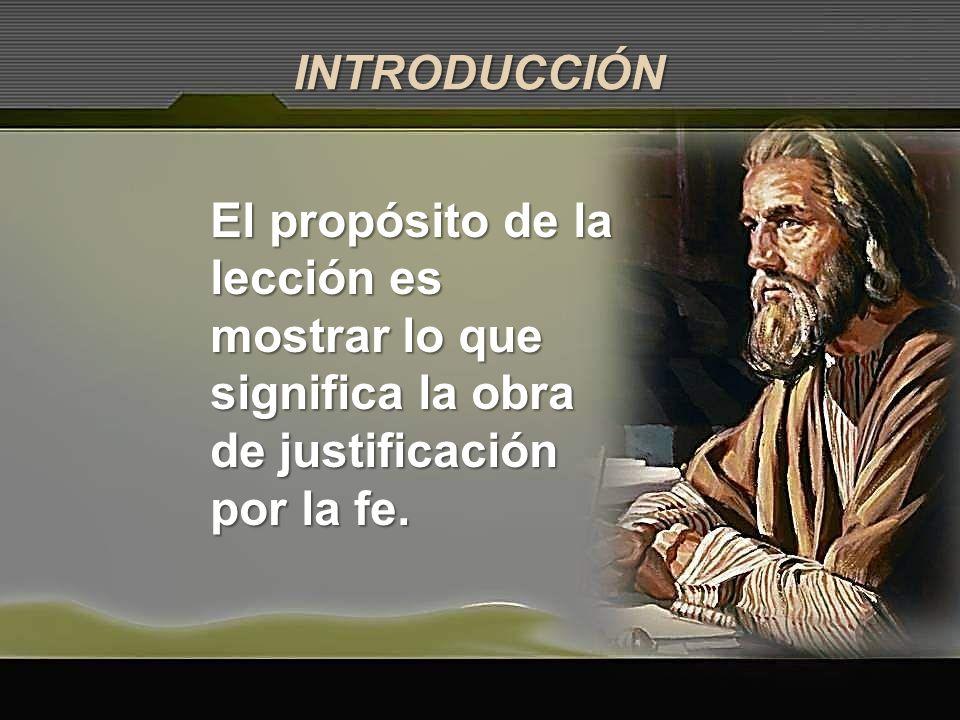 INTRODUCCIÓN El propósito de la lección es mostrar lo que significa la obra de justificación por la fe.