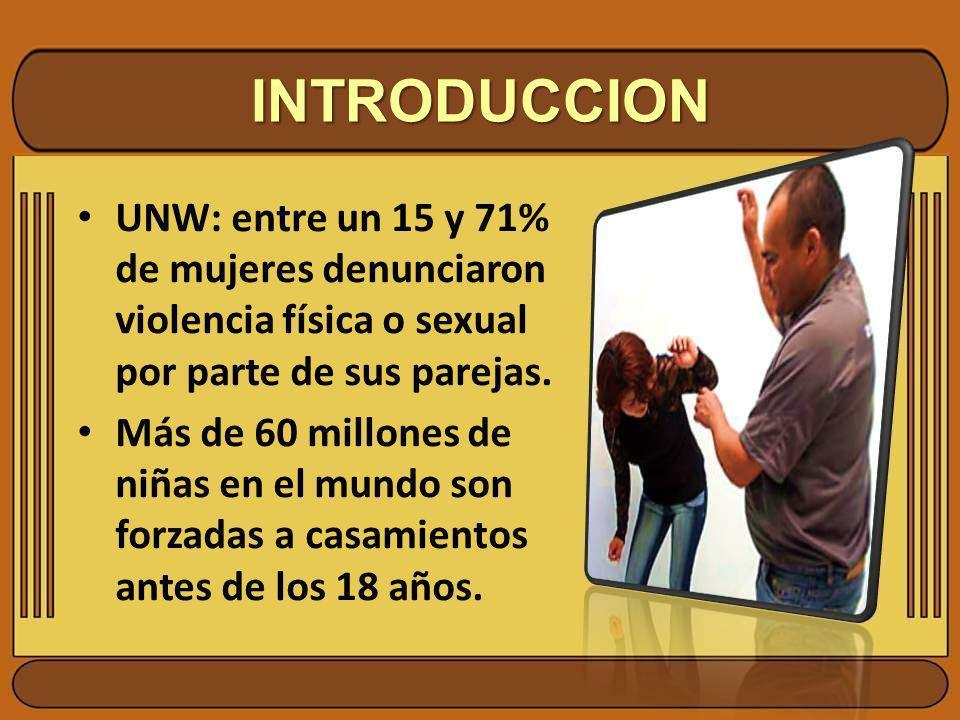 INTRODUCCION UNW: entre un 15 y 71% de mujeres denunciaron violencia física o sexual por parte de sus parejas.