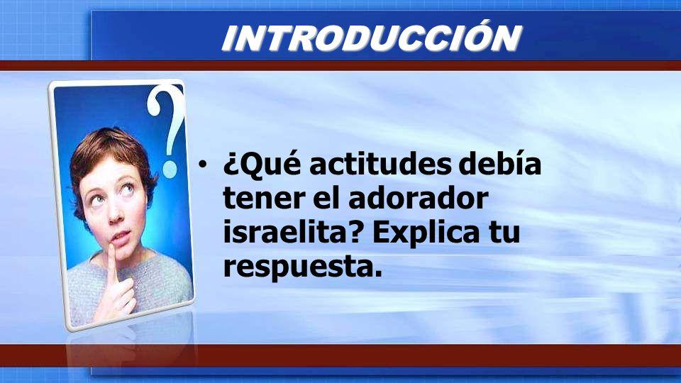 INTRODUCCIÓN ¿Qué actitudes debía tener el adorador israelita Explica tu respuesta.