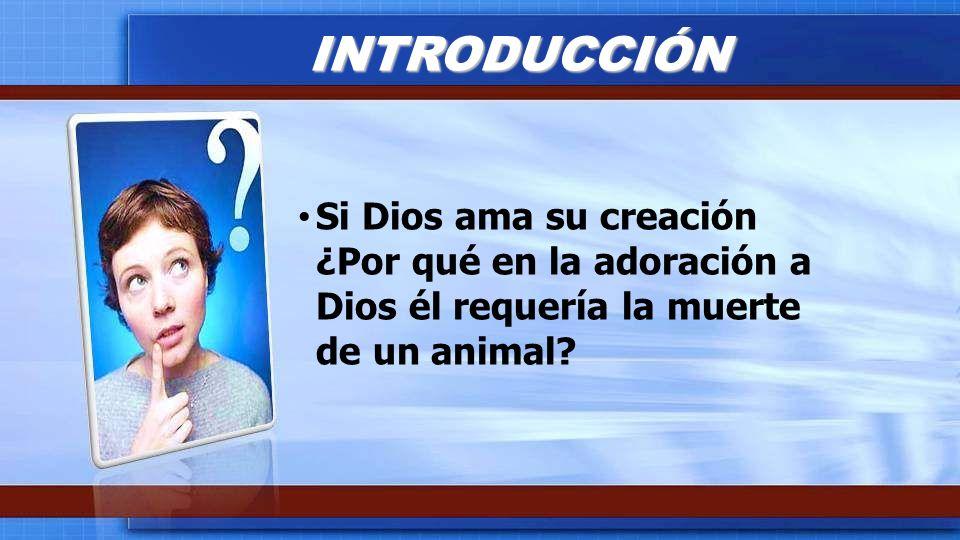 INTRODUCCIÓN Si Dios ama su creación ¿Por qué en la adoración a Dios él requería la muerte de un animal
