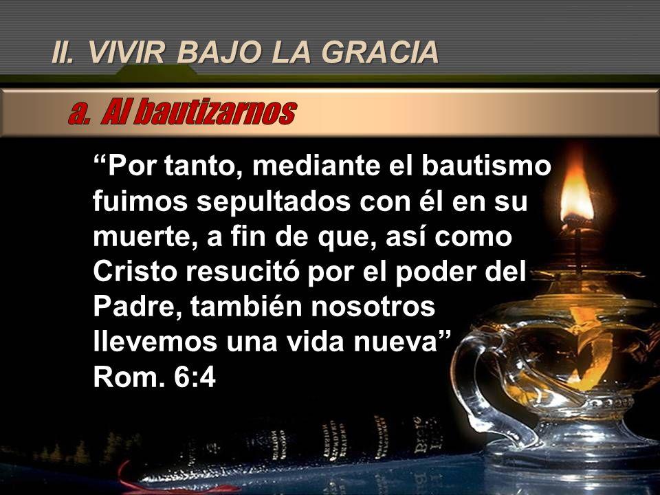 a. Al bautizarnos II. VIVIR BAJO LA GRACIA