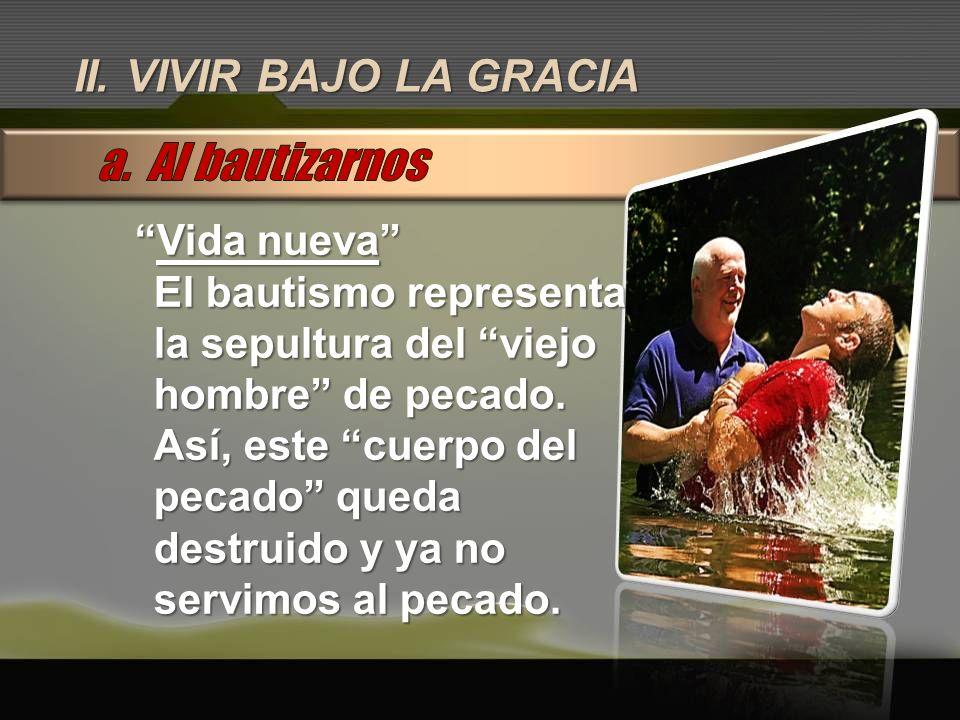 a. Al bautizarnos II. VIVIR BAJO LA GRACIA Vida nueva