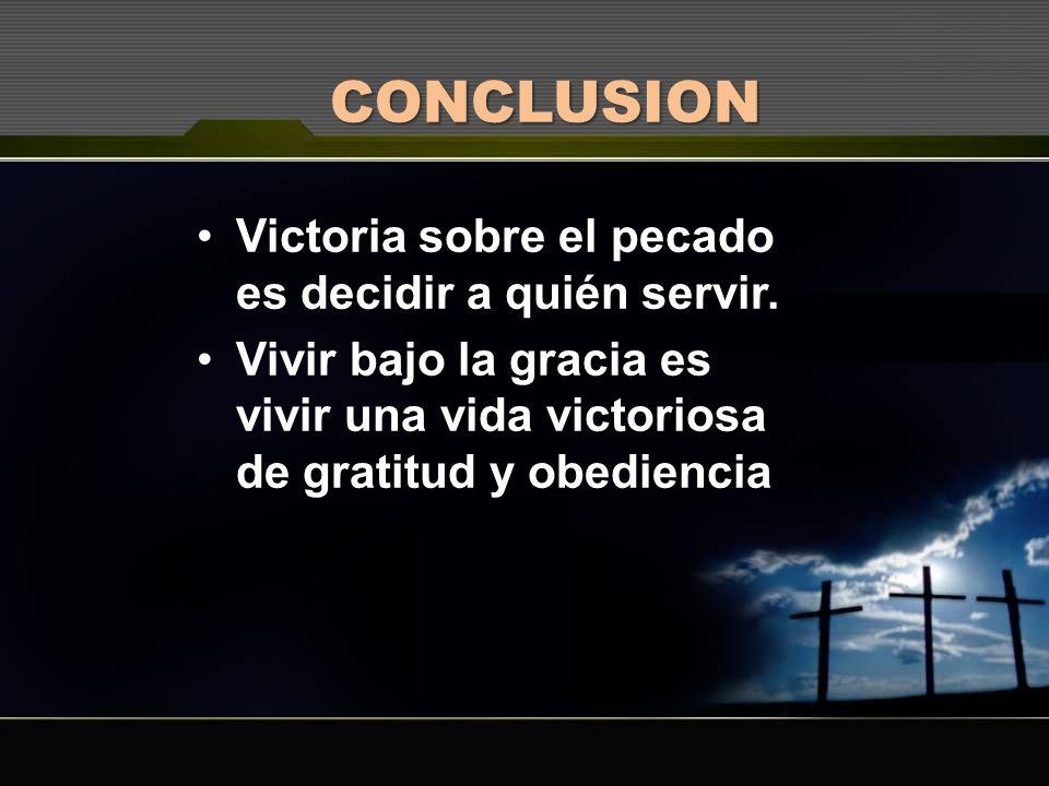 CONCLUSION Victoria sobre el pecado es decidir a quién servir.