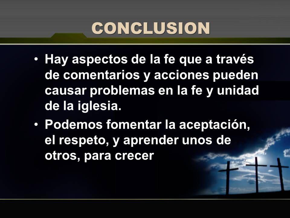 CONCLUSION Hay aspectos de la fe que a través de comentarios y acciones pueden causar problemas en la fe y unidad de la iglesia.