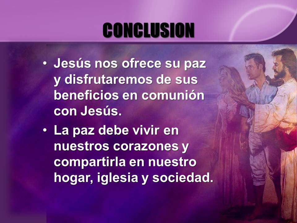CONCLUSION Jesús nos ofrece su paz y disfrutaremos de sus beneficios en comunión con Jesús.