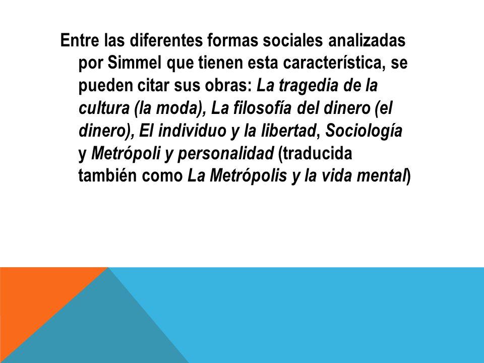 Entre las diferentes formas sociales analizadas por Simmel que tienen esta característica, se pueden citar sus obras: La tragedia de la cultura (la moda), La filosofía del dinero (el dinero), El individuo y la libertad, Sociología y Metrópoli y personalidad (traducida también como La Metrópolis y la vida mental)