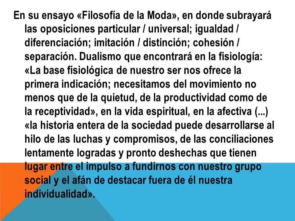 En su ensayo «Filosofía de la Moda», en donde subrayará las oposiciones particular / universal; igualdad / diferenciación; imitación / distinción; cohesión / separación.