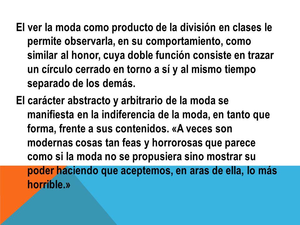 El ver la moda como producto de la división en clases le permite observarla, en su comportamiento, como similar al honor, cuya doble función consiste en trazar un círculo cerrado en torno a sí y al mismo tiempo separado de los demás.