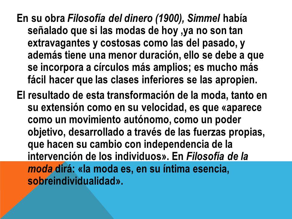 En su obra Filosofía del dinero (1900), Simmel había señalado que si las modas de hoy ,ya no son tan extravagantes y costosas como las del pasado, y además tiene una menor duración, ello se debe a que se incorpora a círculos más amplios; es mucho más fácil hacer que las clases inferiores se las apropien.