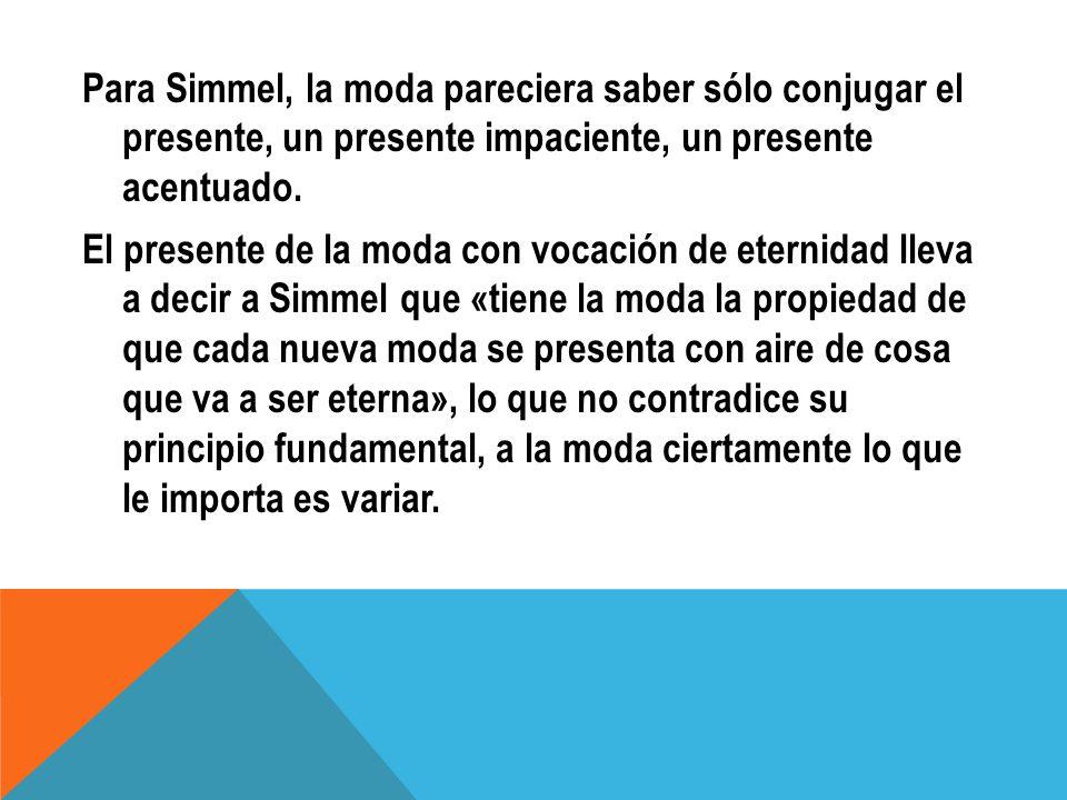 Para Simmel, la moda pareciera saber sólo conjugar el presente, un presente impaciente, un presente acentuado.