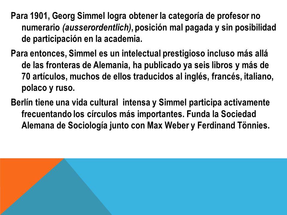 Para 1901, Georg Simmel logra obtener la categoría de profesor no numerario (ausserordentlich), posición mal pagada y sin posibilidad de participación en la academia.