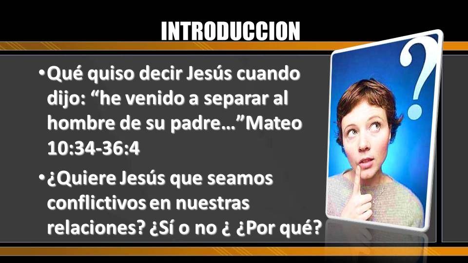 INTRODUCCION Qué quiso decir Jesús cuando dijo: he venido a separar al hombre de su padre… Mateo 10:34-36:4.