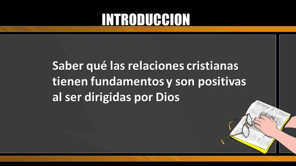 INTRODUCCION Saber qué las relaciones cristianas tienen fundamentos y son positivas al ser dirigidas por Dios.