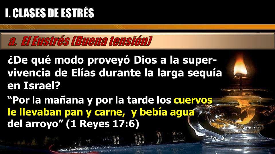 I. CLASES DE ESTRÉS ¿De qué modo proveyó Dios a la super-vivencia de Elías durante la larga sequía en Israel