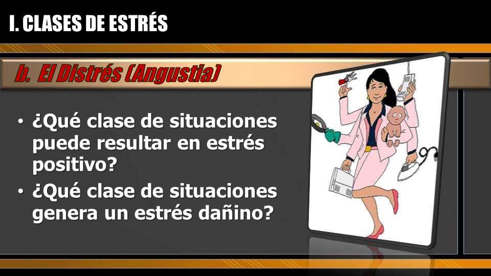 I. CLASES DE ESTRÉS ¿Qué clase de situaciones puede resultar en estrés positivo.