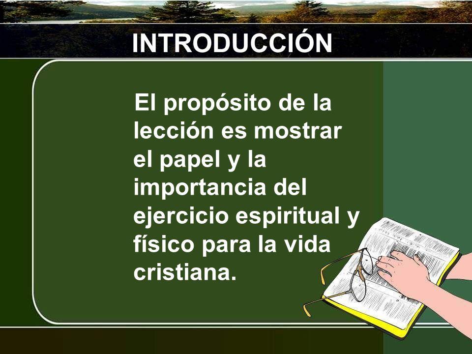 INTRODUCCIÓNEl propósito de la lección es mostrar el papel y la importancia del ejercicio espiritual y físico para la vida cristiana.