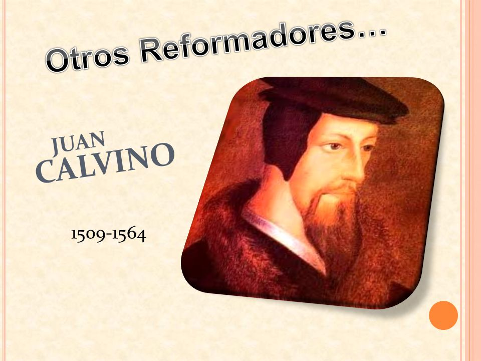 Otros Reformadores… JUAN CALVINO 1509-1564