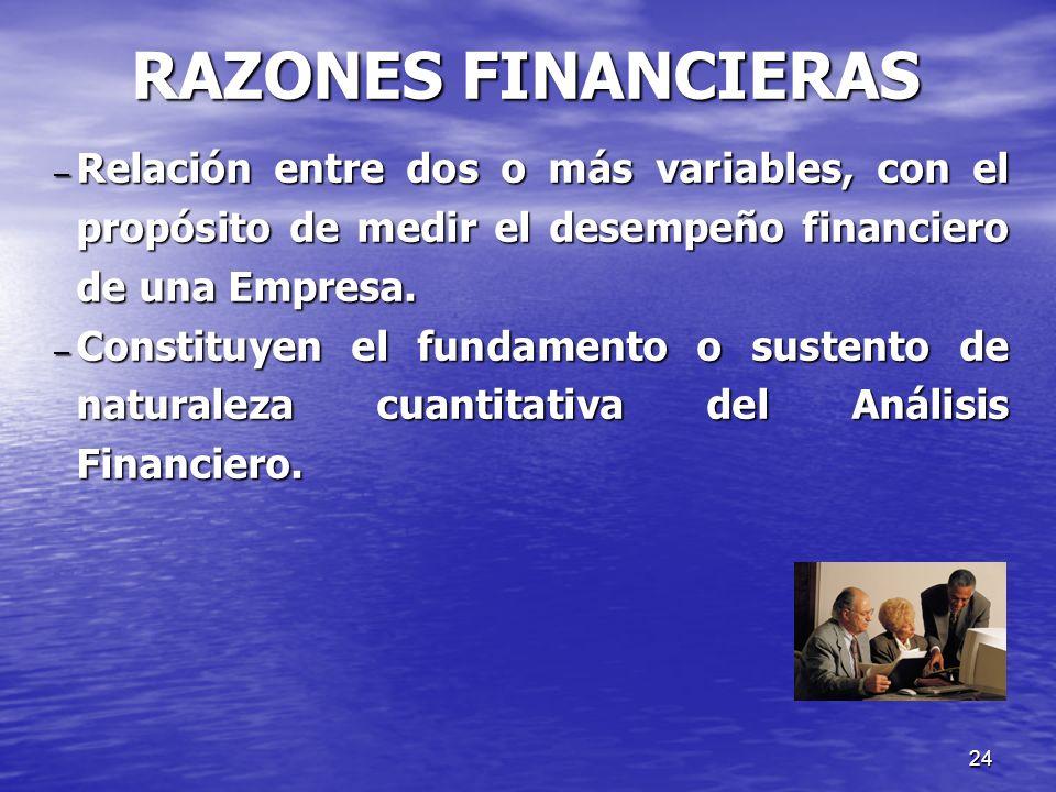 RAZONES FINANCIERAS Relación entre dos o más variables, con el propósito de medir el desempeño financiero de una Empresa.
