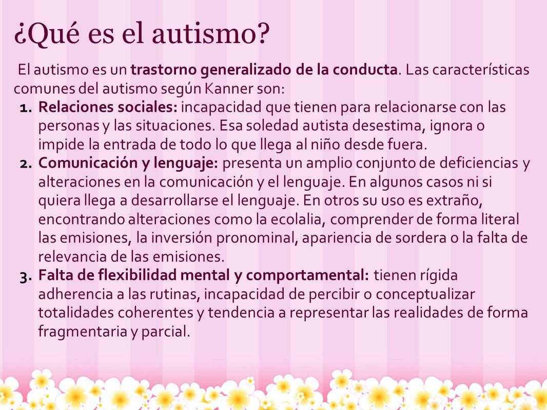 ¿Qué es el autismo El autismo es un trastorno generalizado de la conducta. Las características comunes del autismo según Kanner son:
