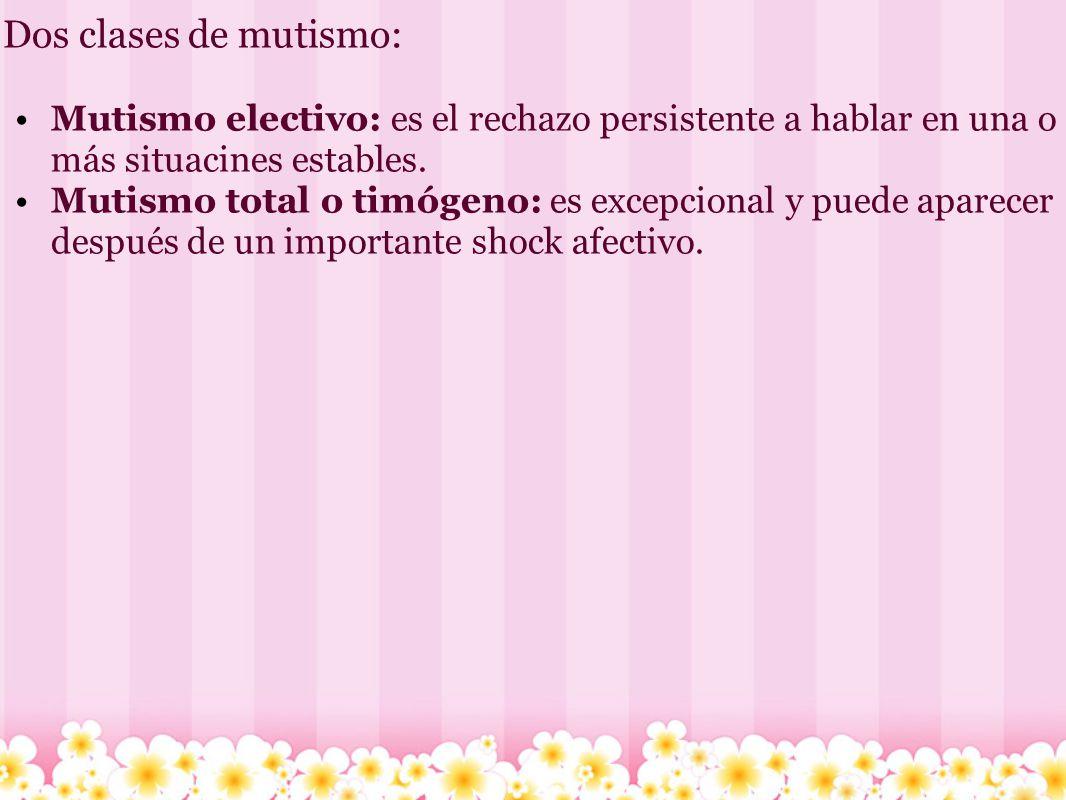 Dos clases de mutismo: Mutismo electivo: es el rechazo persistente a hablar en una o más situacines estables.