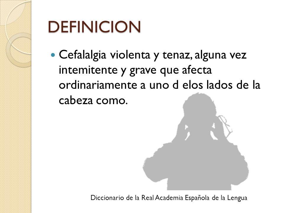 DEFINICION Cefalalgia violenta y tenaz, alguna vez intemitente y grave que afecta ordinariamente a uno d elos lados de la cabeza como.