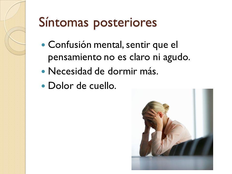Síntomas posteriores Confusión mental, sentir que el pensamiento no es claro ni agudo. Necesidad de dormir más.