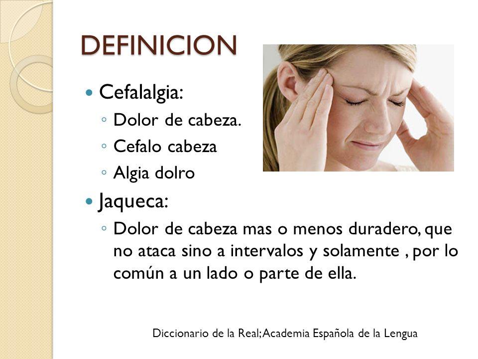 DEFINICION Cefalalgia: Jaqueca: Dolor de cabeza. Cefalo cabeza