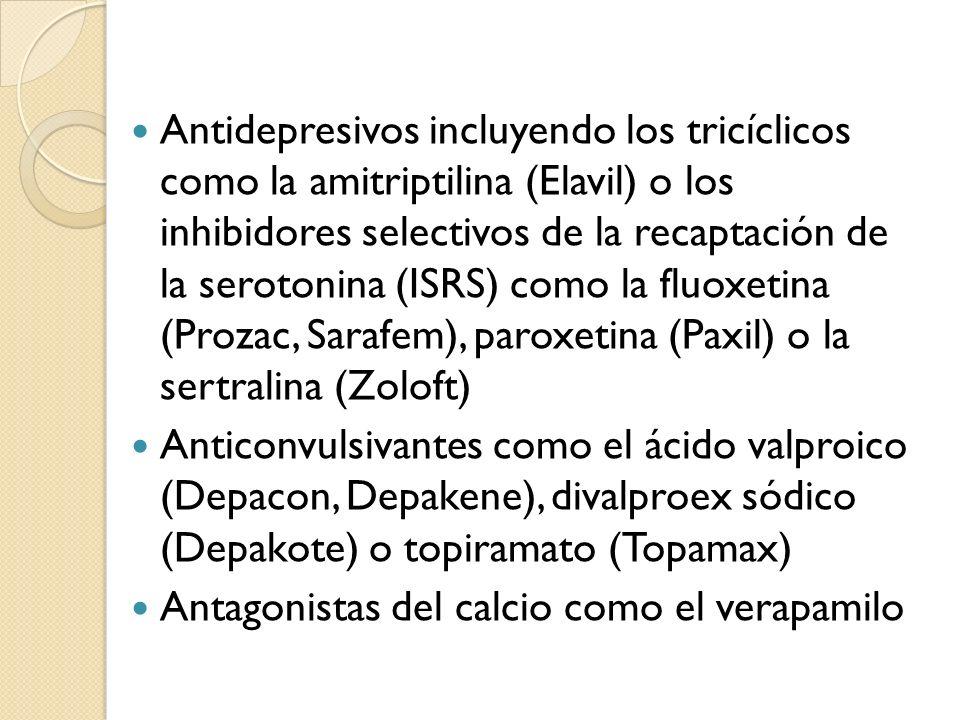 Antidepresivos incluyendo los tricíclicos como la amitriptilina (Elavil) o los inhibidores selectivos de la recaptación de la serotonina (ISRS) como la fluoxetina (Prozac, Sarafem), paroxetina (Paxil) o la sertralina (Zoloft)