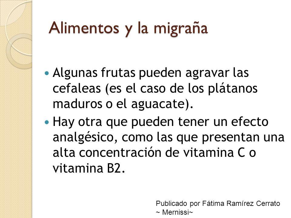 Alimentos y la migraña Algunas frutas pueden agravar las cefaleas (es el caso de los plátanos maduros o el aguacate).