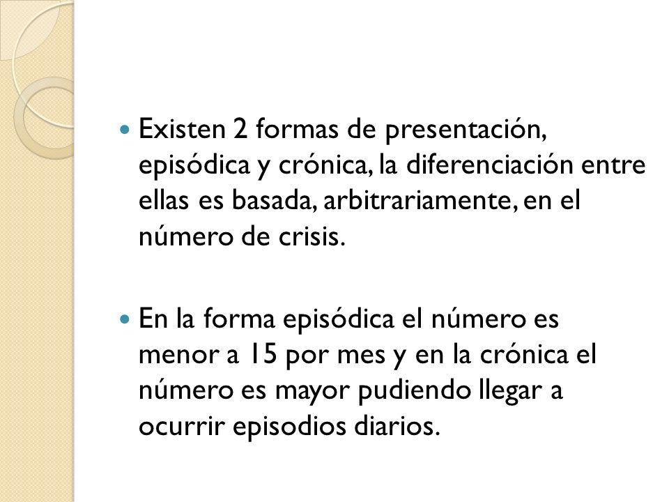 Existen 2 formas de presentación, episódica y crónica, la diferenciación entre ellas es basada, arbitrariamente, en el número de crisis.