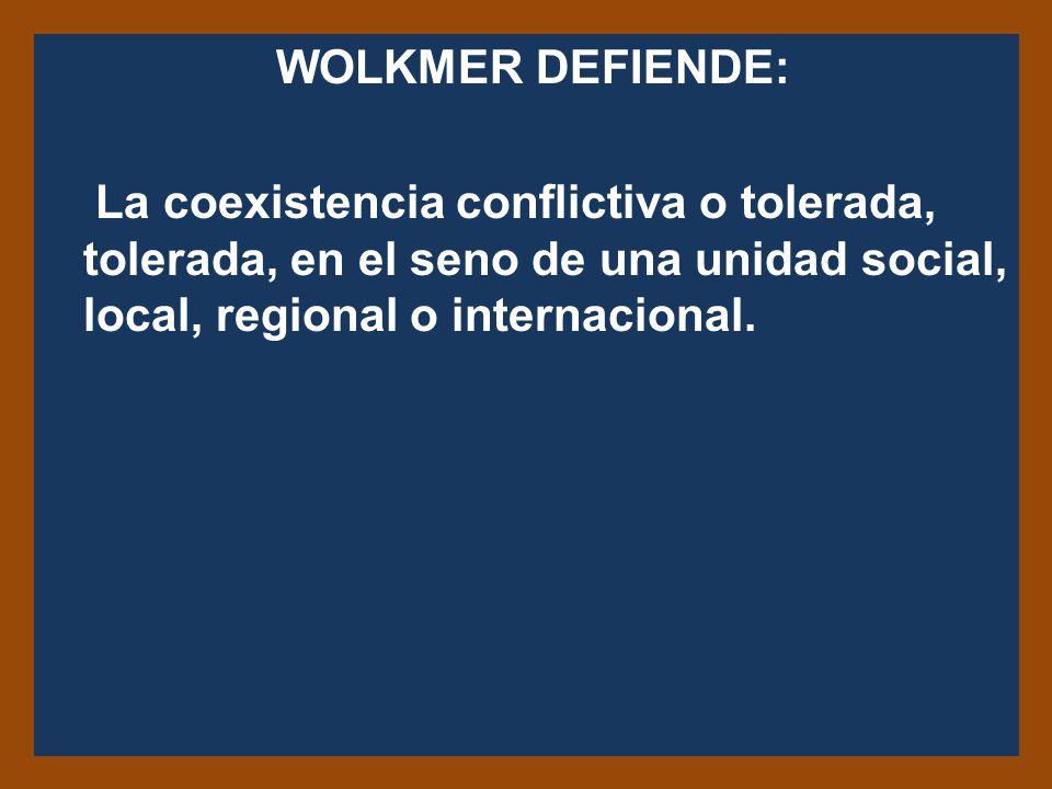 WOLKMER DEFIENDE: La coexistencia conflictiva o tolerada, tolerada, en el seno de una unidad social, local, regional o internacional.