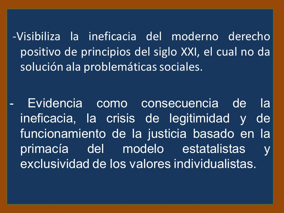-Visibiliza la ineficacia del moderno derecho positivo de principios del siglo XXI, el cual no da solución ala problemáticas sociales.