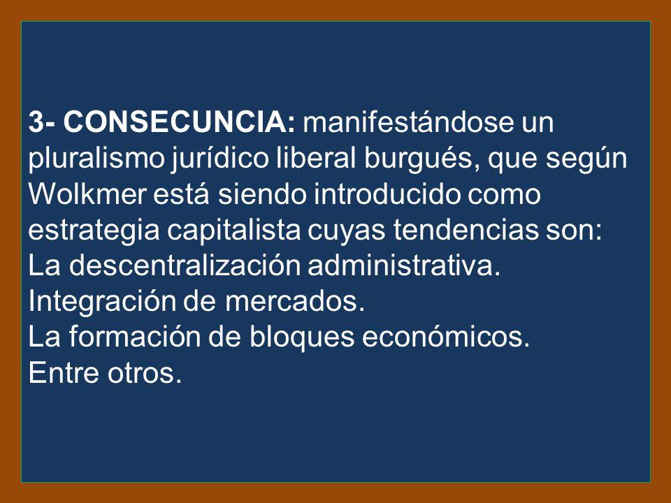 3- consecuncia: manifestándose un pluralismo jurídico liberal burgués, que según Wolkmer está siendo introducido como estrategia capitalista cuyas tendencias son: La descentralización administrativa.