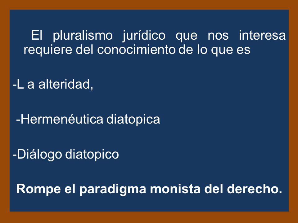 El pluralismo jurídico que nos interesa requiere del conocimiento de lo que es