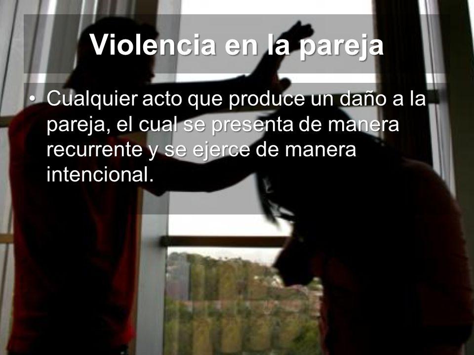 Violencia en la pareja Cualquier acto que produce un daño a la pareja, el cual se presenta de manera recurrente y se ejerce de manera intencional.