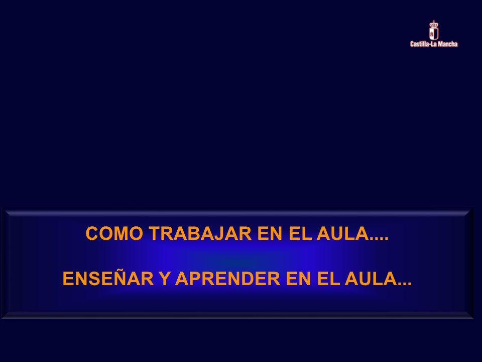 COMO TRABAJAR EN EL AULA.... ENSEÑAR Y APRENDER EN EL AULA...