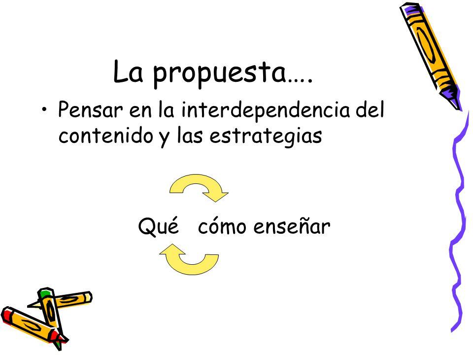 La propuesta…. Pensar en la interdependencia del contenido y las estrategias Qué cómo enseñar