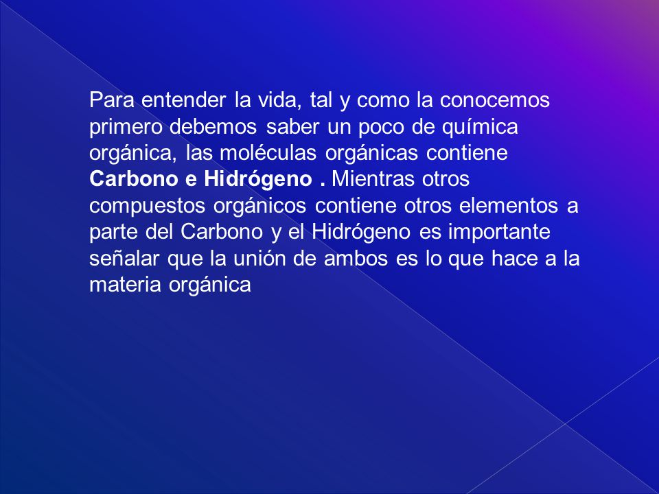 Para entender la vida, tal y como la conocemos primero debemos saber un poco de química orgánica, las moléculas orgánicas contiene Carbono e Hidrógeno .