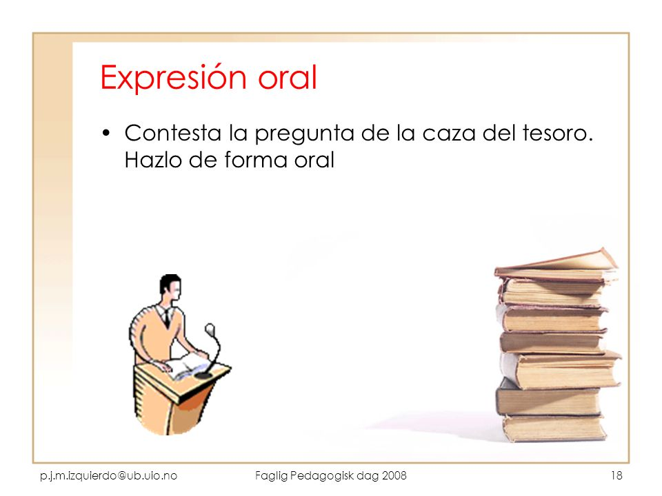 Expresión oral Contesta la pregunta de la caza del tesoro. Hazlo de forma oral. p.j.m.izquierdo@ub.uio.no.