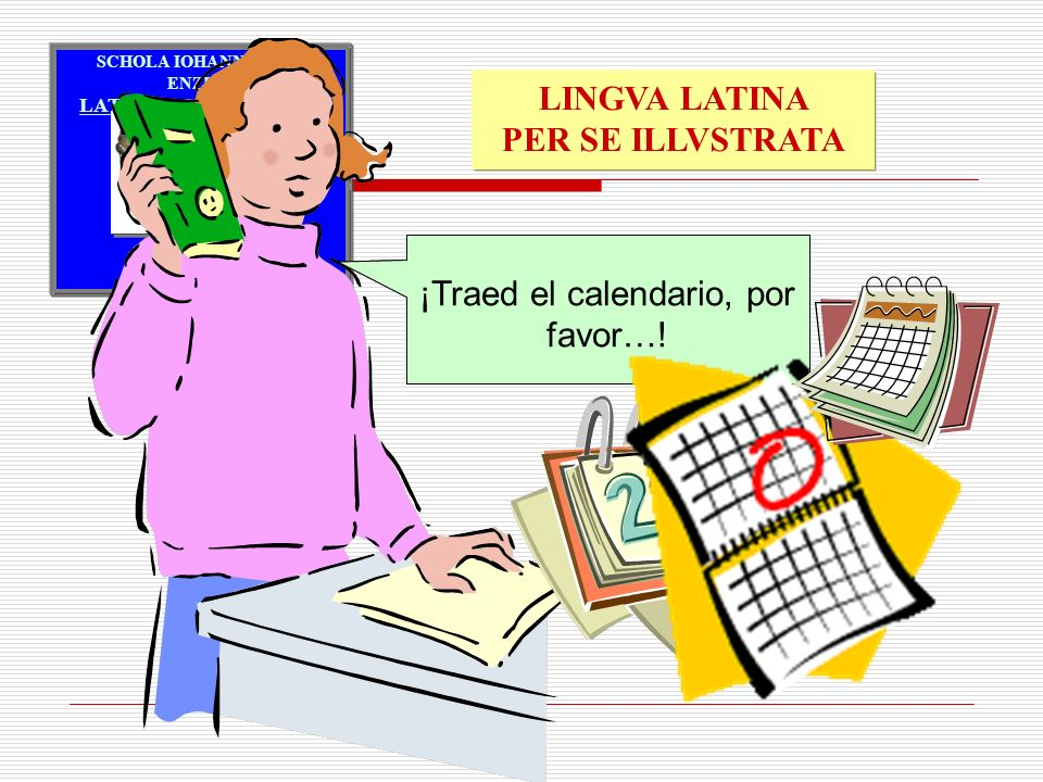 ¡Traed el calendario, por favor…! Calendarium afferte, quaeso…!