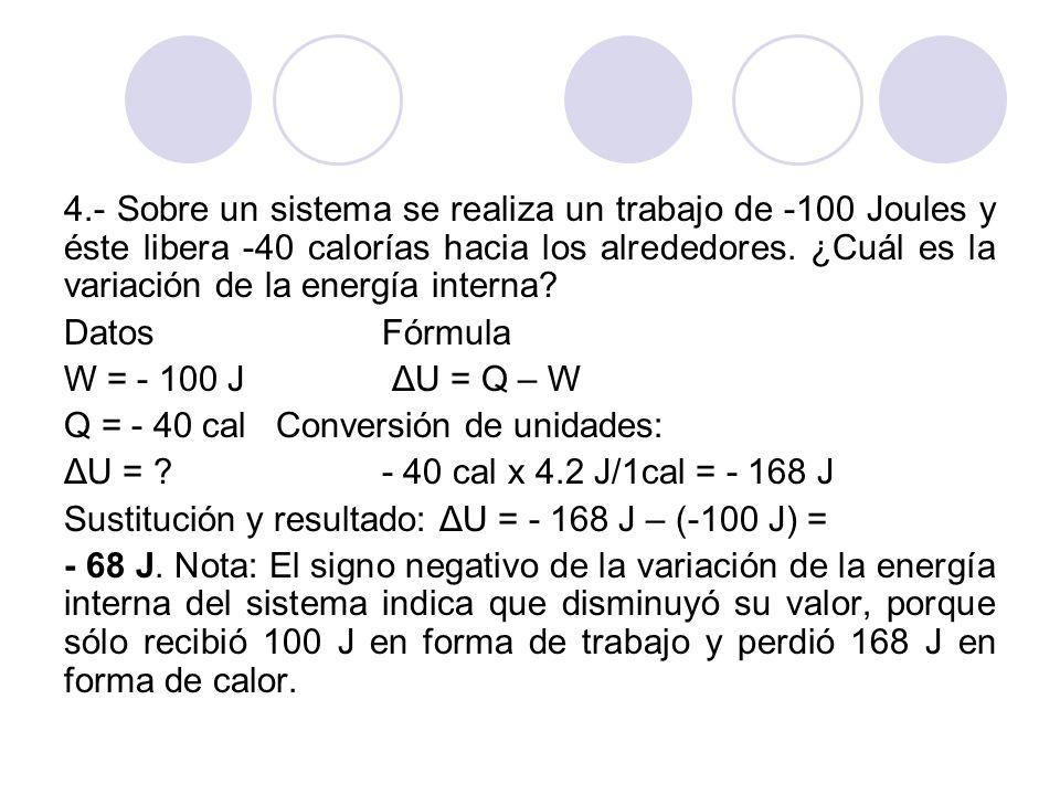 4.- Sobre un sistema se realiza un trabajo de -100 Joules y éste libera -40 calorías hacia los alrededores. ¿Cuál es la variación de la energía interna