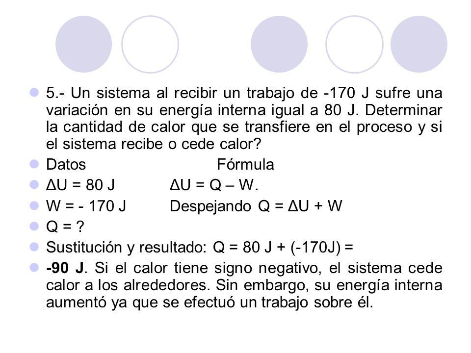 5.- Un sistema al recibir un trabajo de -170 J sufre una variación en su energía interna igual a 80 J. Determinar la cantidad de calor que se transfiere en el proceso y si el sistema recibe o cede calor