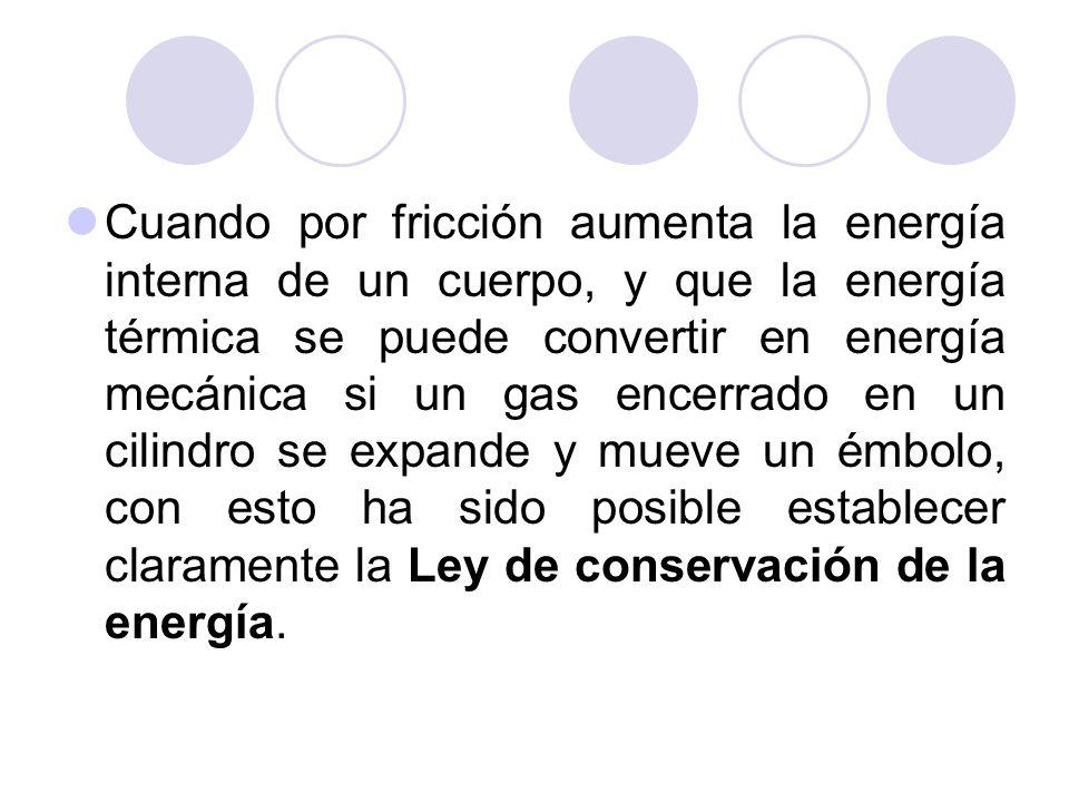 Cuando por fricción aumenta la energía interna de un cuerpo, y que la energía térmica se puede convertir en energía mecánica si un gas encerrado en un cilindro se expande y mueve un émbolo, con esto ha sido posible establecer claramente la Ley de conservación de la energía.