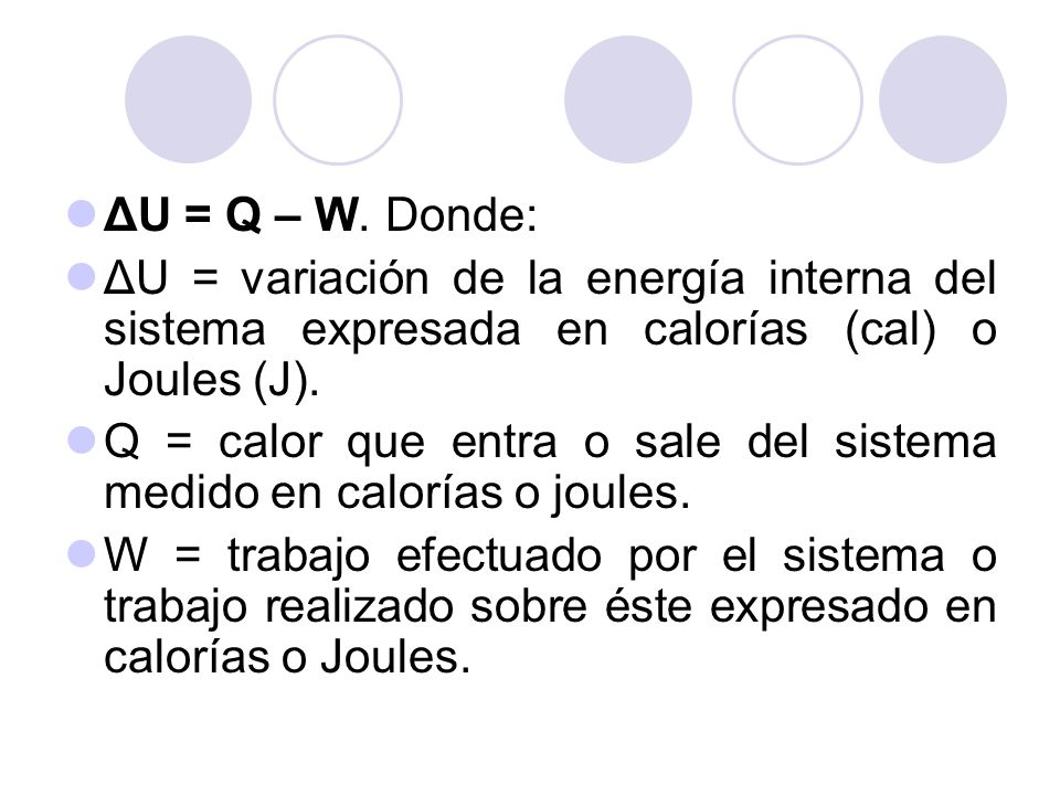 ΔU = Q – W. Donde: ΔU = variación de la energía interna del sistema expresada en calorías (cal) o Joules (J).
