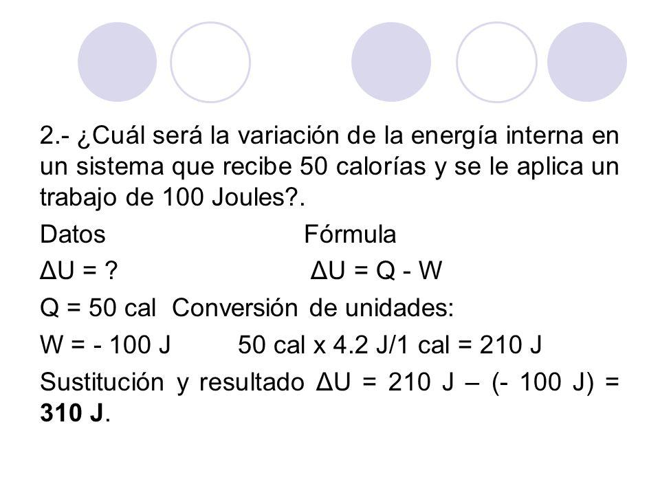 2.- ¿Cuál será la variación de la energía interna en un sistema que recibe 50 calorías y se le aplica un trabajo de 100 Joules .